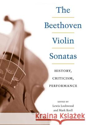 The Beethoven Violin Sonatas: History, Criticism, Performance Lewis Lockwood Mark Kroll 9780252029325
