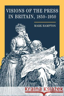 Visions of the Press in Britain, 1850-1950 Mark Hampton Mark Hampton 9780252029462