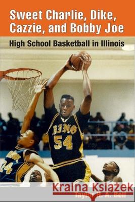 Sweet Charlie, Dike, Cazzie, and Bobby Joe: High School Basketball in Illinois Taylor H. A. Bell 9780252029486