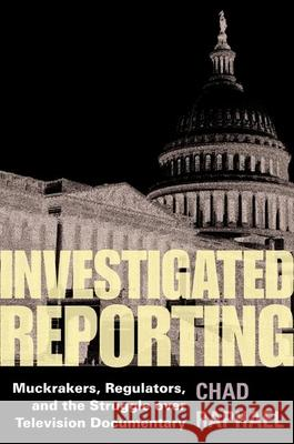 Investigated Reporting: Muckrakers, Regulators, and the Struggle Over Television Documentary Chad Raphael 9780252030109