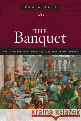 The Banquet: Dining in the Great Courts of Late Renaissance Europe Ken Albala 9780252031335