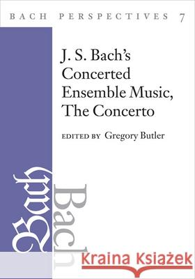 Bach Perspectives, Volume 7 : J. S. Bach's Concerted Ensemble Music: The Concerto Gregory Butler 9780252031656