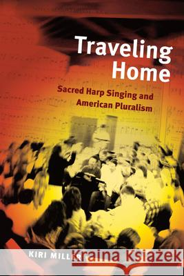 Traveling Home: Sacred Harp Singing and American Pluralism Kiri Miller 9780252032141