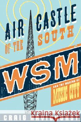 Air Castle of the South: WSM and the Making of Music City Craig Havighurst 9780252032578
