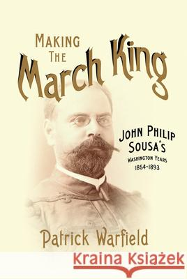 Making the March King: John Philip Sousa's Washington Years, 1854-1893 Patrick Warfield 9780252037795