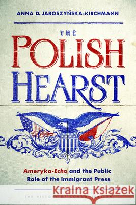 The Polish Hearst: Ameryka-Echo and the Public Role of the Immigrant Press Anna D. Jaroszynska-Kirchmann 9780252039096