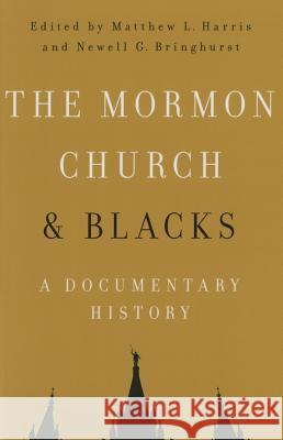 The Mormon Church and Blacks: A Documentary History Matthew L. Harris Newell G. Bringhurst 9780252039744 University of Illinois Press