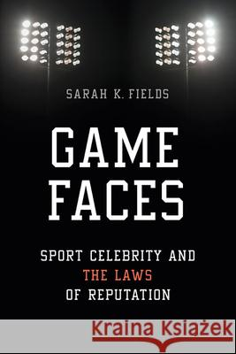 Game Faces: Sport Celebrity and the Laws of Reputation Sarah K. Fields 9780252040283