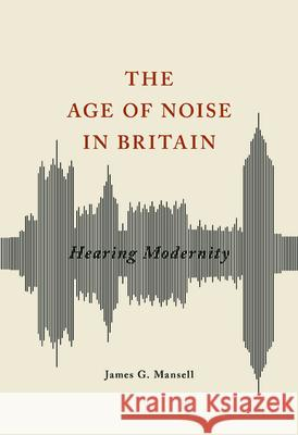 The Age of Noise in Britain: Hearing Modernity James G. Mansell 9780252040672