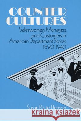 Counter Cultures : Saleswomen, Managers, and Customers in American Department Stores, 1890-1940 Susan P. Benson 9780252060137