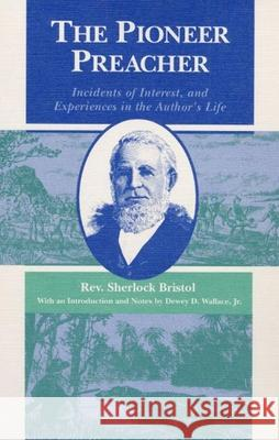 The Pioneer Preacher: Incidents of Interest, and Experiences in the Author's Life Sherlock Bristol Dewey D. Wallace 9780252060915