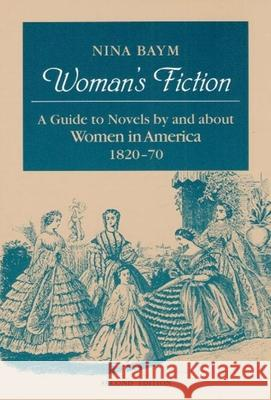 Woman's Fiction : A Guide to Novels by and about Women in America, 1820-70 Nina Baym 9780252062858