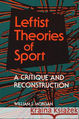 Leftist Theories of Sport : A CRITIQUE AND RECONSTRUCTION William J. Morgan 9780252063619