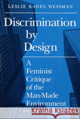 Discrimination by Design : A Feminist Critique of the Man-Made Environment Leslie Kanes Weisman 9780252063992