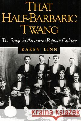 That Half-Barbaric Twang : THE BANJO IN AMERICAN POPULAR CULTURE Karen Linn 9780252064333