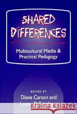 Shared Differences: Multicultural Media and Practical Pedagogy Diane Carsom Lester D. Friedman Diane Carson 9780252064500