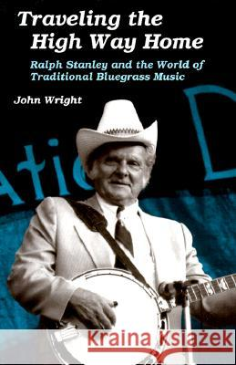 Traveling the High Way Home : Ralph Stanley and the World of Traditional Bluegrass Music John Wright 9780252064784