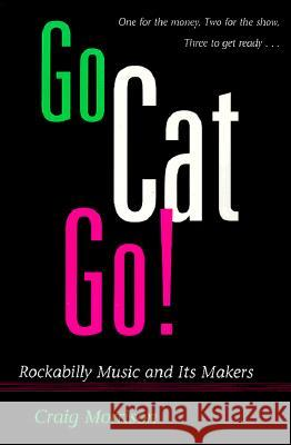 Go Cat Go!: Rockabilly Music and Its Makers Craig Morrison 9780252065385