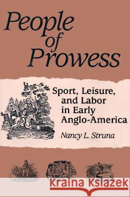 PEOPLE OF PROWESS : Sport, Leisure, and Labor in Early Anglo-America Nancy L. Struna 9780252065521