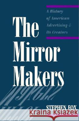 The Mirror Makers: A History of American Advertising and Its Creators Stephen Fox 9780252066597