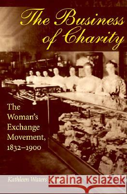 The Business of Charity : The Woman's Exchange Movement, 1832-1900 Kathleen Waters Sander Kathleen Waters-Sander 9780252067037