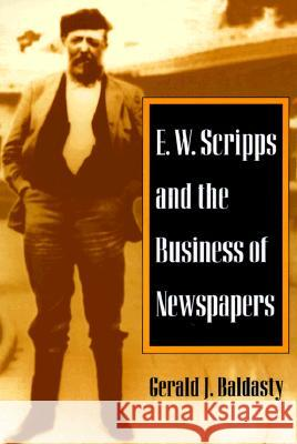 E. W. Scripps and the Business of Newspapers Gerald J. Baldasty 9780252067501