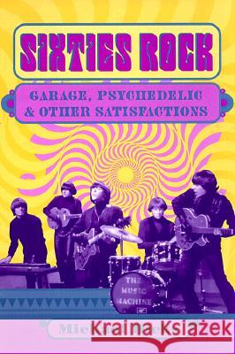 Sixties Rock: Garage, Psychedelic, and Other Satisfactions Michael Hicks 9780252069154