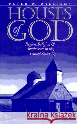 Houses of God : Region, Religion, and Architecture in the United States Peter W. Williams 9780252069178