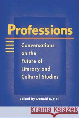 Professions: Conversations on the Future of Literary and Cultural Studies Donald E. Hall 9780252069611