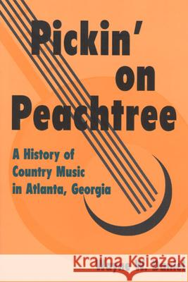 Pickin' on Peachtree : A History of Country Music in Atlanta, Georgia Wayne W. Daniel 9780252069680