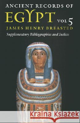 Ancient Records of Egypt: Vol. 5: Supplementary Bibliographies and Indices James Henry Breasted James Henry Breasted Peter A. Piccione 9780252069918