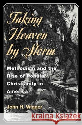 Taking Heaven by Storm: Methodism and the Rise of Popular Christianity in America John H. Wigger 9780252069949
