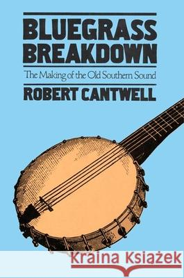 Bluegrass Breakdown : THE MAKING OF THE OLD SOUTHERN SOUND Robert Cantwell 9780252071171
