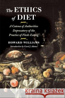 The Ethics of Diet: A Catena of Authorities Deprecatory of the Practice of Flesh-Eating Howard Williams Carol J. Adams 9780252071300