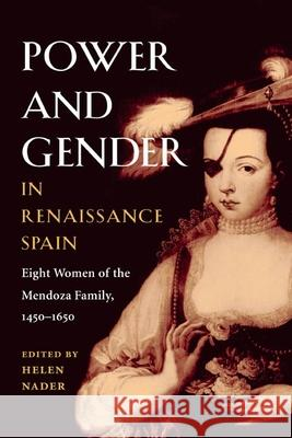 Power and Gender in Renaissance Spain : Eight Women of the Mendoza Family, 1450-1650 Helen Nader 9780252071454