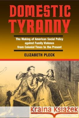 Domestic Tyranny: The Making of American Social Policy Against Family Violence from Colonial Times to the Present Elizabeth Hafkin Pleck 9780252071751