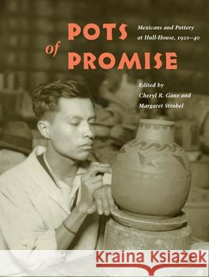 Pots of Promise : Mexicans and Pottery at Hull-House, 1920-40 Cheryl R. Ganz Margaret Strobel Vicki L. Ruiz 9780252071973