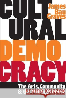 Cultural Democracy: The Arts, Community, and the Public Purpose James Bau Graves 9780252072086