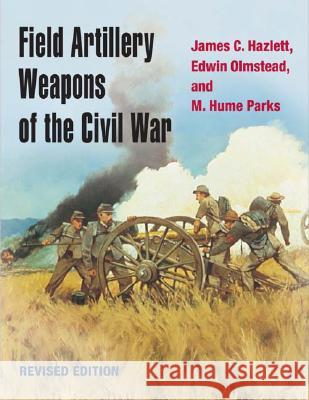 Field Artillery Weapons of the Civil War, revised edition James C. Hazlett Edwin Olmstead M. Hume Parks 9780252072109