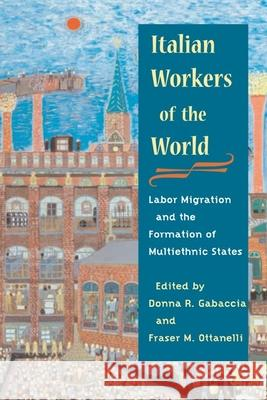 Italian Workers of the World : Labor Migration and the Formation of Multiethnic States Donna R. Gabaccia Fraser Ottanelli 9780252072574