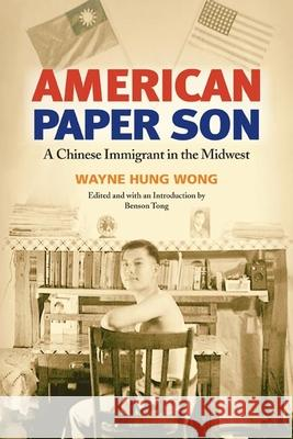 American Paper Son: A Chinese Immigrant in the Midwest Wayne Hung Wong Benson Tong 9780252072635