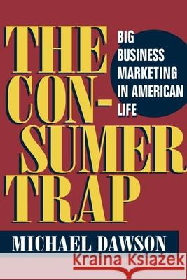 The Consumer Trap : BIG BUSINESS MARKETING IN AMERICAN LIFE Michael Dawson 9780252072642
