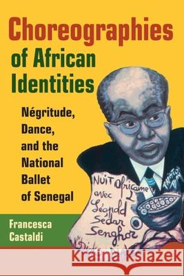 Choreographies of African Identities : Negritude, Dance, and the National Ballet of Senegal Francesca Castaldi 9780252072680