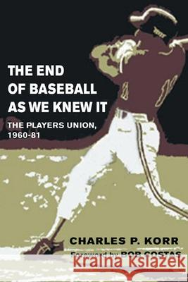 The End of Baseball As We Knew It : The Players Union, 1960-81 Charles P. Korr Bob Costas 9780252072741 University of Illinois Press