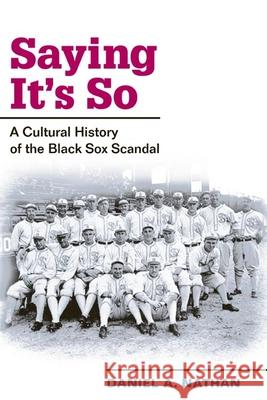 Saying It's So : A Cultural History of the Black Sox Scandal Daniel A. Nathan 9780252073137