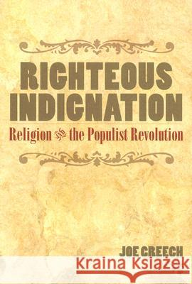 Righteous Indignation: Religion and the Populist Revolution Joe Creech 9780252073151