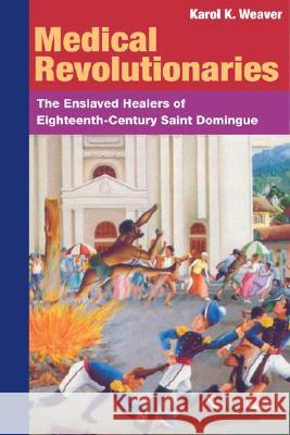Medical Revolutionaries : The Enslaved Healers of Eighteenth-Century Saint Domingue Karol K. Weaver 9780252073212