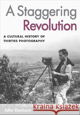 A Staggering Revolution: A Cultural History of Thirties Photography John Raeburn 9780252073229