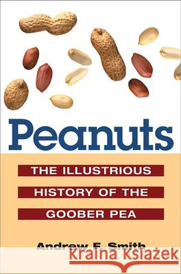 Peanuts: The Illustrious History of the Goober Pea Andrew F. Smith 9780252073281