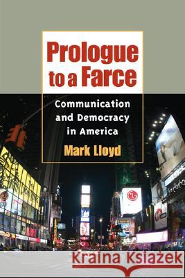 Prologue to a Farce: Communication and Democracy in America Mark Lloyd Robert W. McChesney John C. Nerone 9780252073427